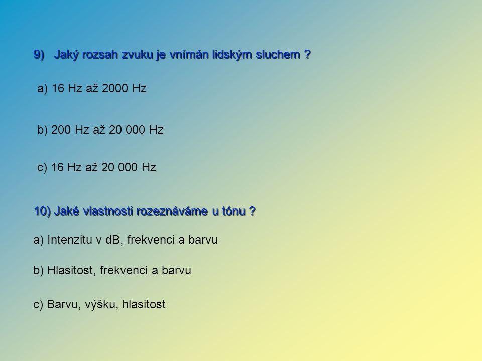 10) Jaké vlastnosti rozeznáváme u tónu ? 9) Jaký rozsah zvuku je vnímán lidským sluchem ? a) Intenzitu v dB, frekvenci a barvu b) Hlasitost, frekvenci
