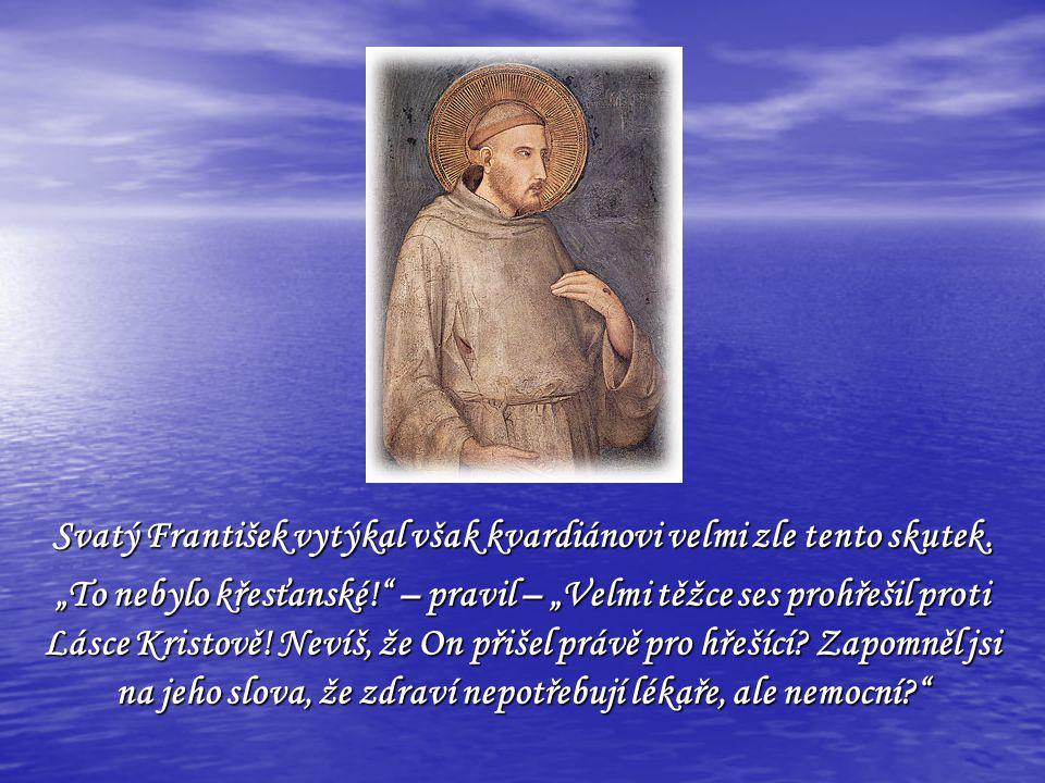 Svatý František vytýkal však kvardiánovi velmi zle tento skutek.