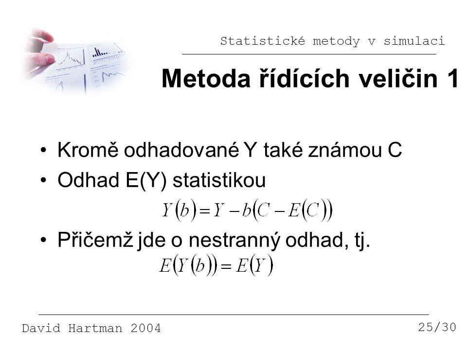 Statistické metody v simulaci David Hartman 2004 Metoda řídících veličin 1 25/30 Kromě odhadované Y také známou C Odhad E(Y) statistikou Přičemž jde o nestranný odhad, tj.