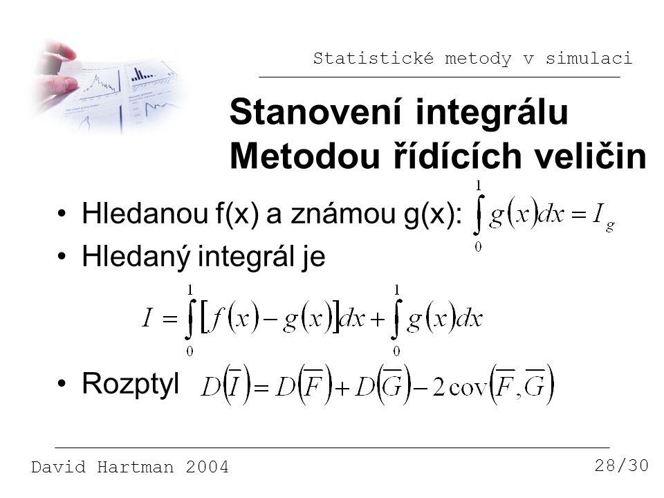 Statistické metody v simulaci David Hartman 2004 Stanovení integrálu Metodou řídících veličin 28/30 Hledanou f(x) a známou g(x): Hledaný integrál je Rozptyl