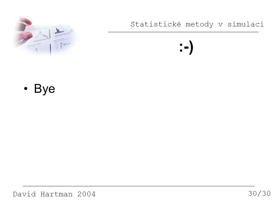 Statistické metody v simulaci David Hartman 2004 :-) 30/30 Bye