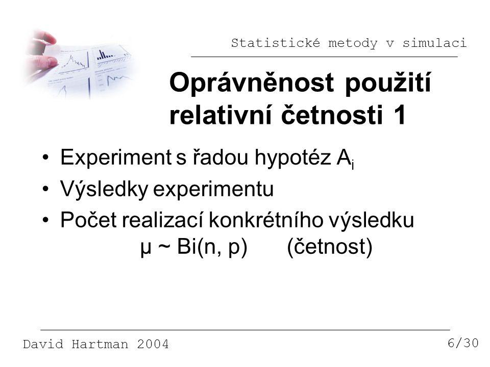 Statistické metody v simulaci David Hartman 2004 Oprávněnost použití relativní četnosti 1 6/30 Experiment s řadou hypotéz A i Výsledky experimentu Počet realizací konkrétního výsledku μ ~ Bi(n, p)(četnost)