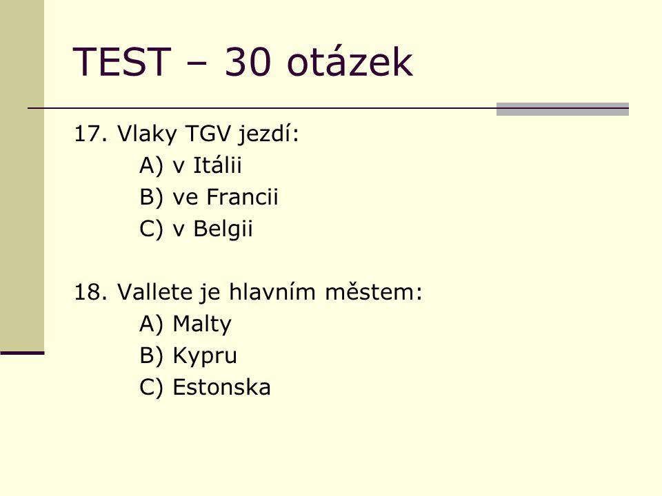 TEST – 30 otázek 17. Vlaky TGV jezdí: A) v Itálii B) ve Francii C) v Belgii 18.