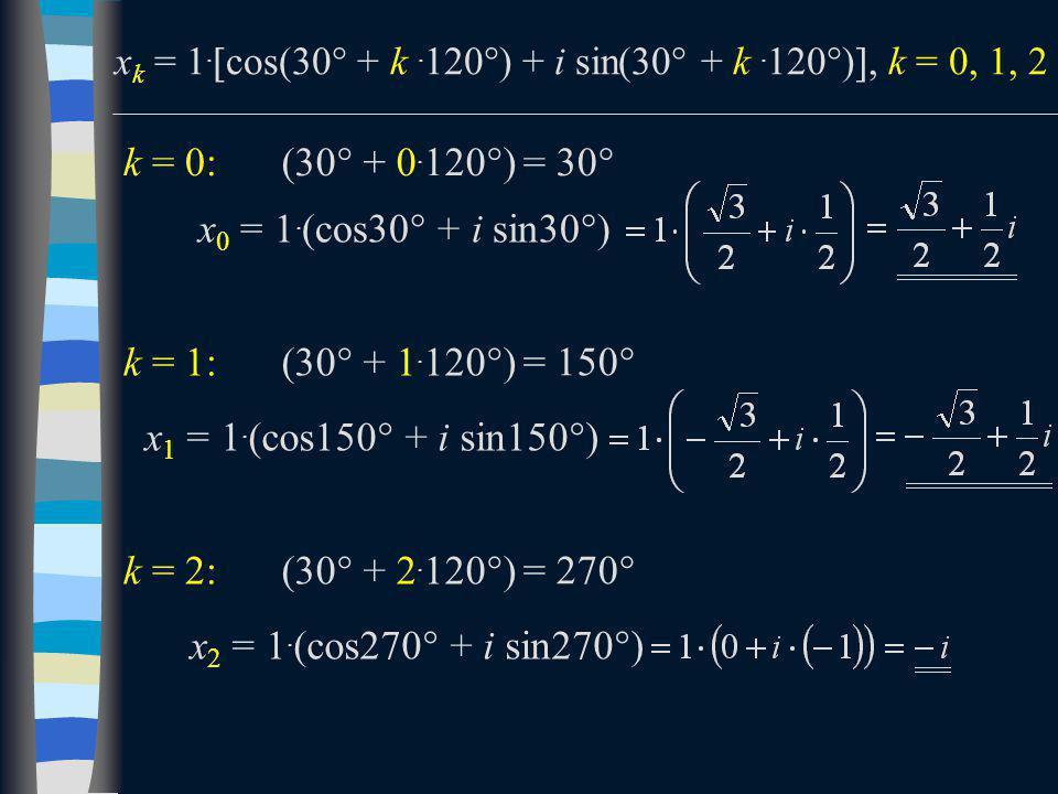 x k = 1.  cos(30  + k. 120  ) + i sin(30  + k. 120  ) , k = 0, 1, 2 k = 0: x 0 = 1. (cos30  + i sin30  ) k = 1: x 1 = 1. (cos150  + i sin150