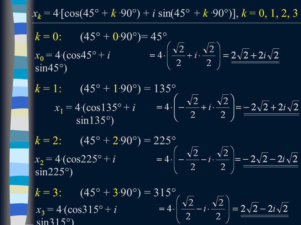 k = 0: x 0 = 4. (cos45  + i sin45  ) k = 1: x 1 = 4. (cos135  + i sin135  ) k = 2: x 2 = 4. (cos225  + i sin225  ) x k = 4.  cos(45  + k. 90 