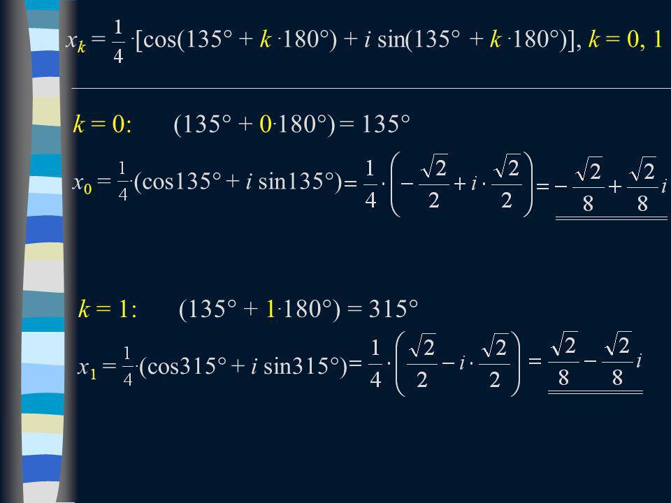 x k =.  cos(135  + k. 180  ) + i sin(135  + k. 180  ) , k = 0, 1 k = 0: x 0 =. (cos135  + i sin135  ) (135  + 0. 180  )= 135  k = 1: x 1 =.