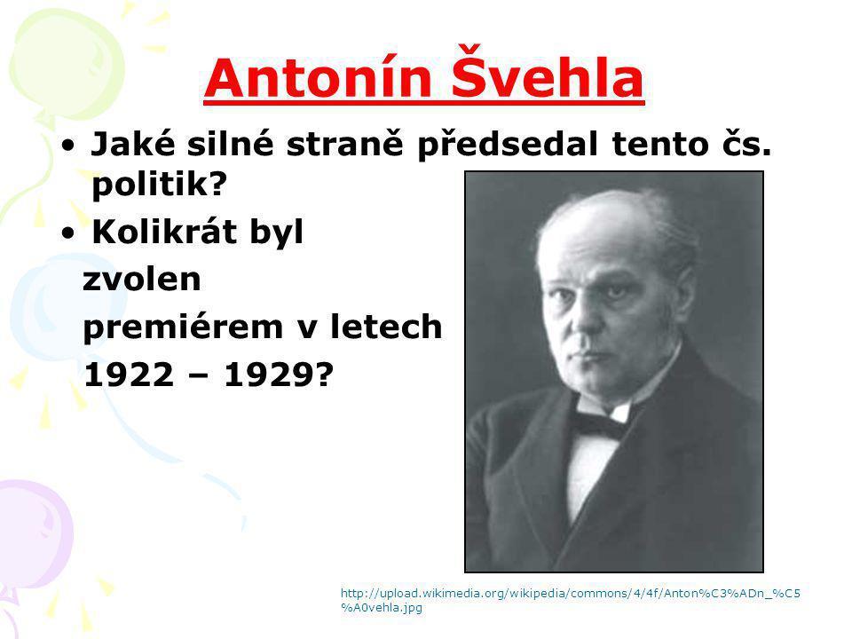 Antonín Švehla Jaké silné straně předsedal tento čs. politik? Kolikrát byl zvolen premiérem v letech 1922 – 1929? http://upload.wikimedia.org/wikipedi