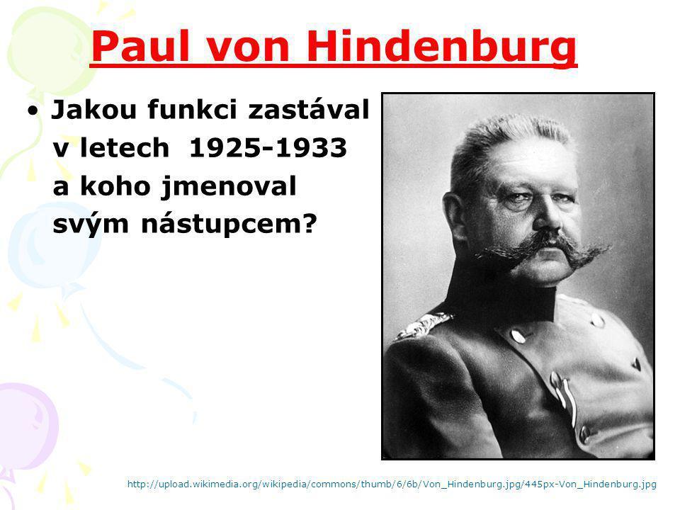 Paul von Hindenburg Jakou funkci zastával v letech 1925-1933 a koho jmenoval svým nástupcem? http://upload.wikimedia.org/wikipedia/commons/thumb/6/6b/