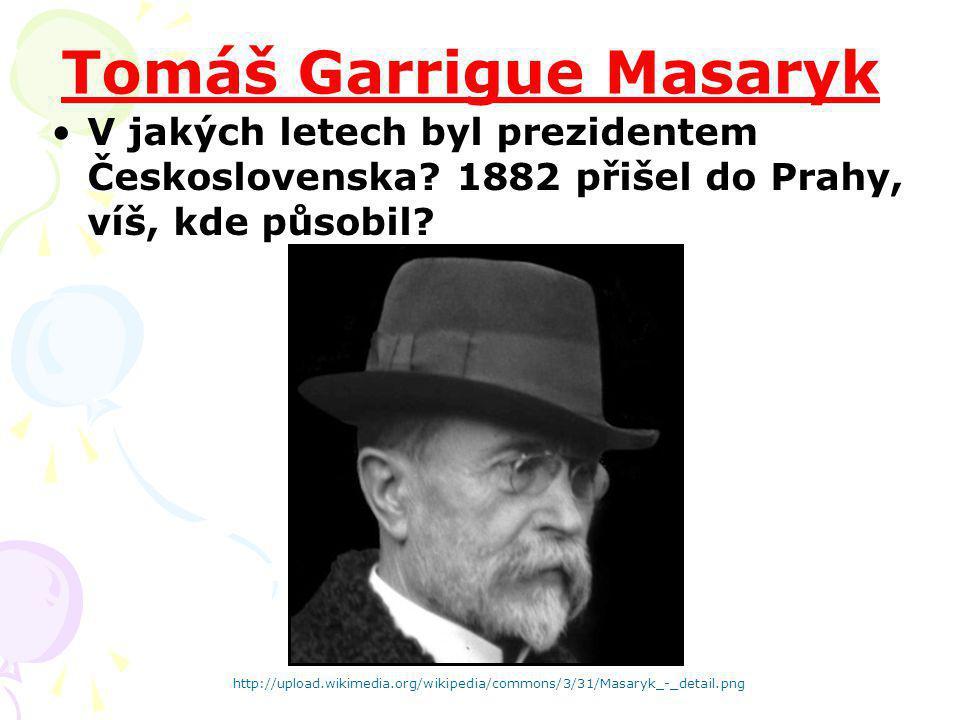 Tomáš Garrigue Masaryk V jakých letech byl prezidentem Československa? 1882 přišel do Prahy, víš, kde působil? http://upload.wikimedia.org/wikipedia/c