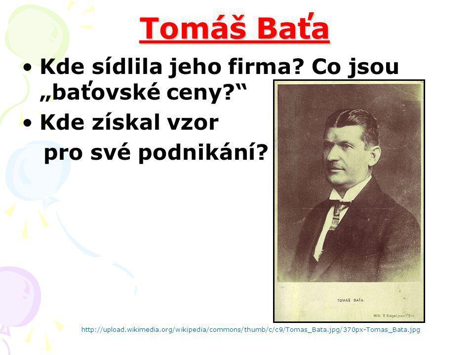 """Tomáš Baťa Kde sídlila jeho firma? Co jsou """"baťovské ceny?"""" Kde získal vzor pro své podnikání? http://upload.wikimedia.org/wikipedia/commons/thumb/c/c"""