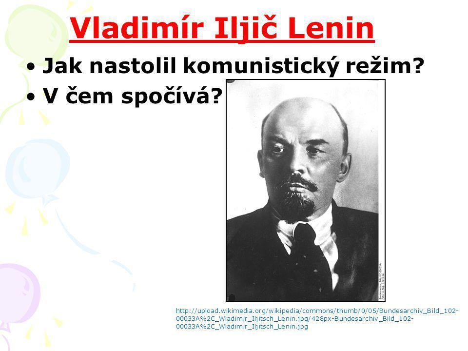 Vladimír Iljič Lenin Jak nastolil komunistický režim? V čem spočívá? http://upload.wikimedia.org/wikipedia/commons/thumb/0/05/Bundesarchiv_Bild_102- 0
