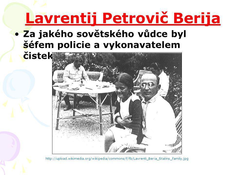 Lavrentij Petrovič Berija Za jakého sovětského vůdce byl šéfem policie a vykonavatelem čistek? http://upload.wikimedia.org/wikipedia/commons/f/fb/Lavr