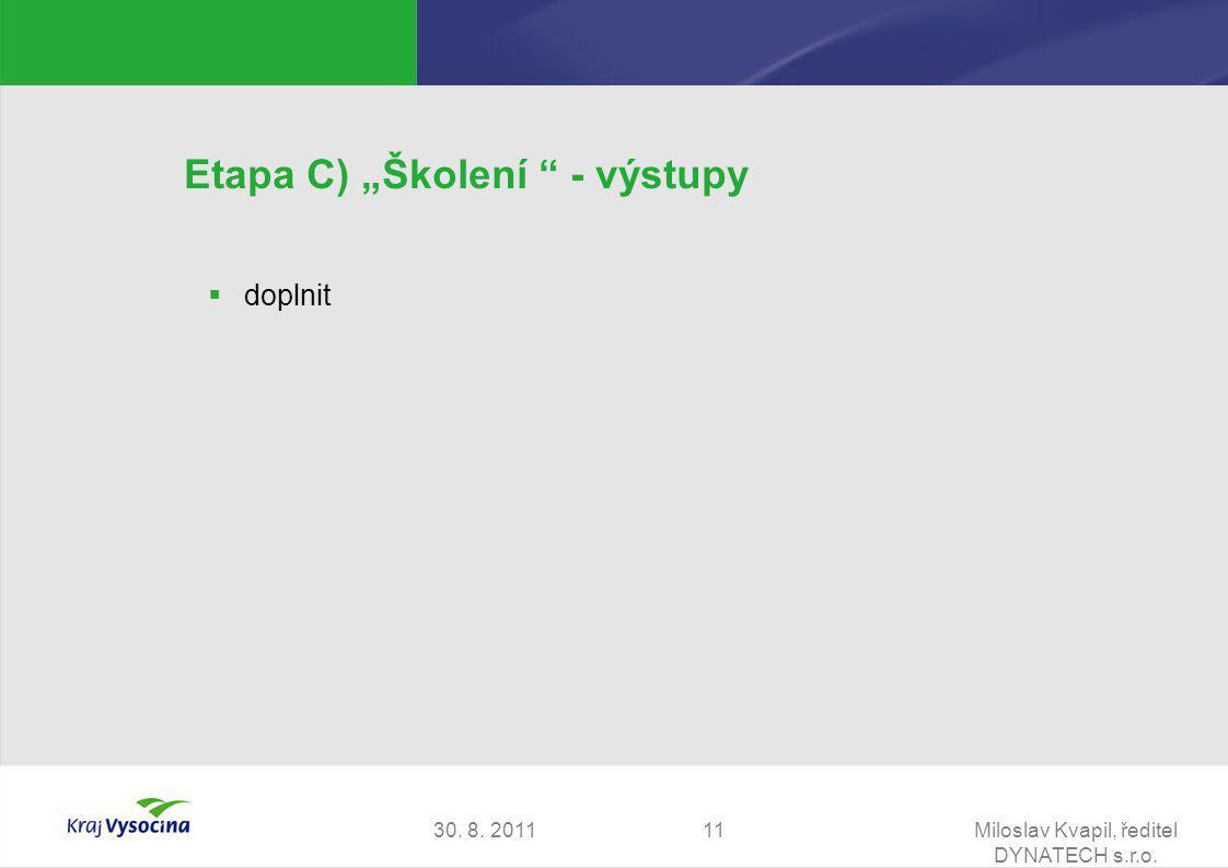 """30. 8. 2011Miloslav Kvapil, ředitel DYNATECH s.r.o. 11 Etapa C) """"Školení """" - výstupy  doplnit"""