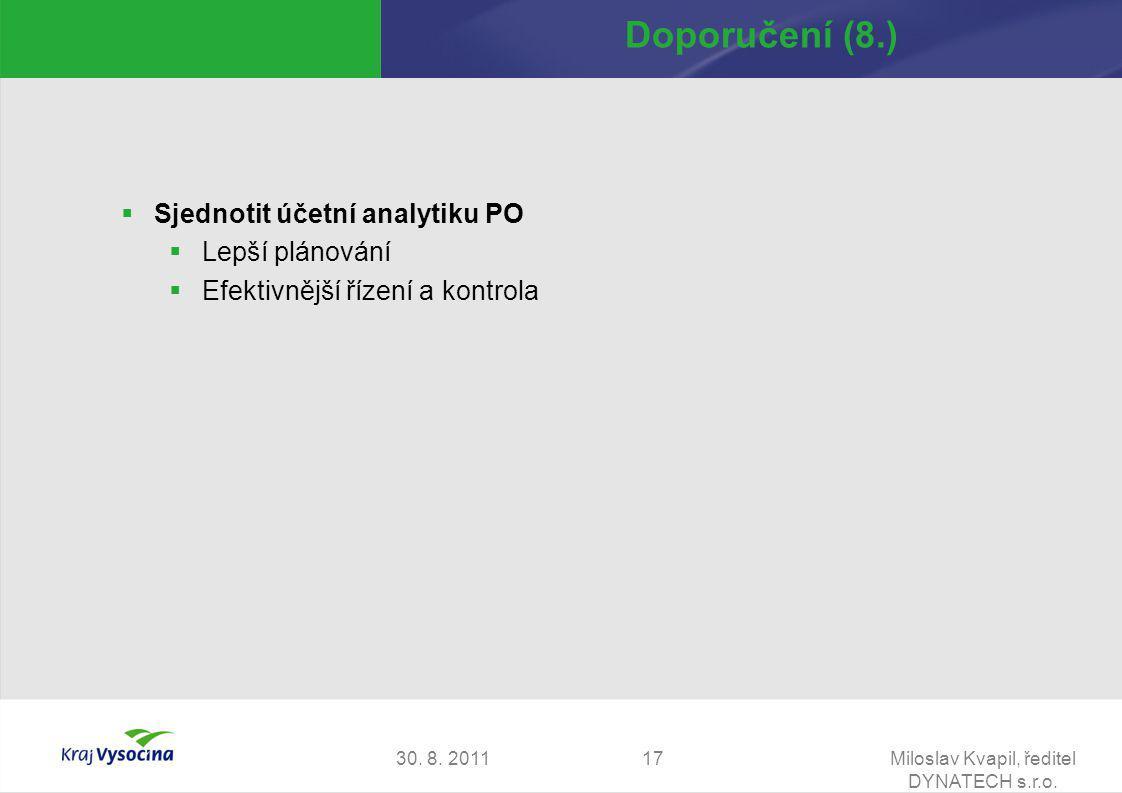 30. 8. 2011Miloslav Kvapil, ředitel DYNATECH s.r.o. 17 Doporučení (8.)  Sjednotit účetní analytiku PO  Lepší plánování  Efektivnější řízení a kontr
