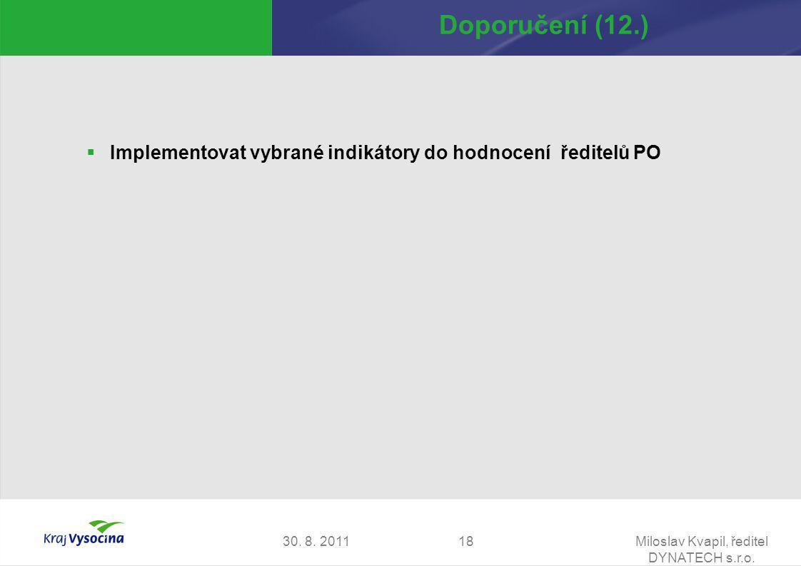 30. 8. 2011Miloslav Kvapil, ředitel DYNATECH s.r.o. 18 Doporučení (12.)  Implementovat vybrané indikátory do hodnocení ředitelů PO