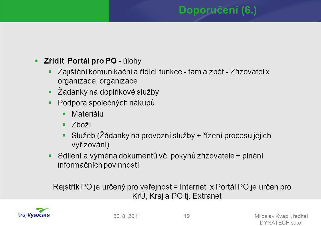 30. 8. 2011Miloslav Kvapil, ředitel DYNATECH s.r.o. 19 Doporučení (6.)  Zřídit Portál pro PO - úlohy  Zajištění komunikační a řídící funkce - tam a