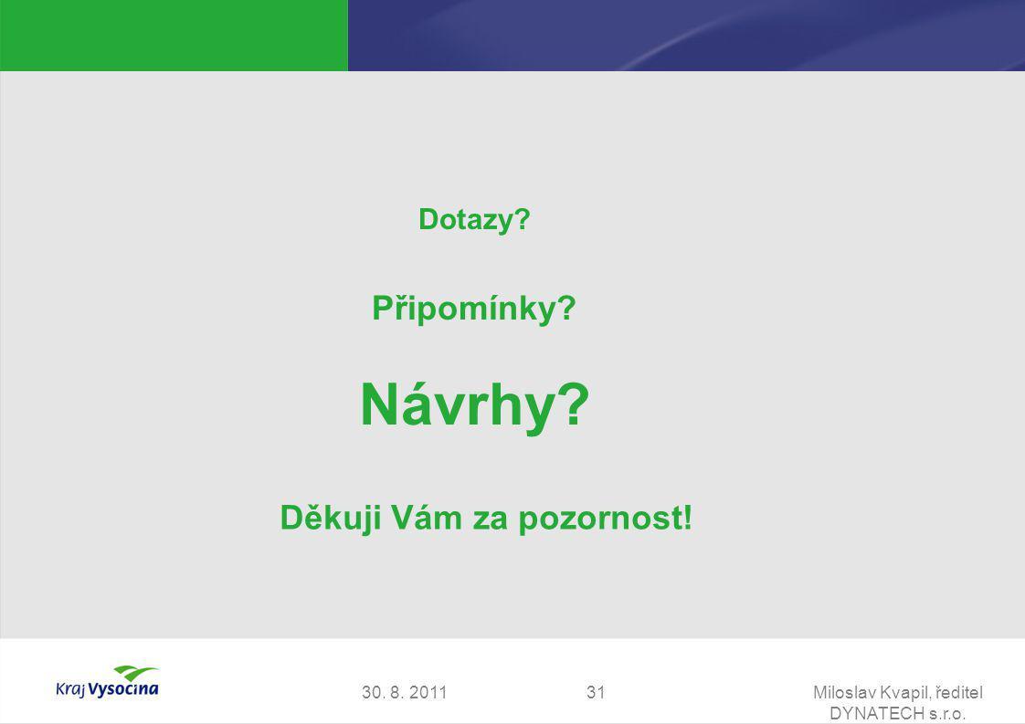 30. 8. 2011Miloslav Kvapil, ředitel DYNATECH s.r.o. 31 Děkuji Vám za pozornost! Dotazy? Připomínky? Návrhy?