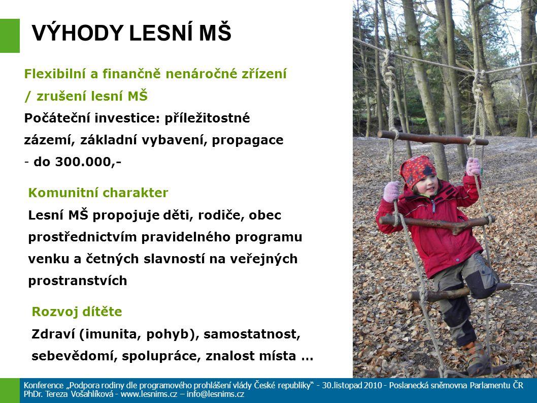 """VÝHODY LESNÍ MŠ Flexibilní a finančně nenáročné zřízení / zrušení lesní MŠ Počáteční investice: příležitostné zázemí, základní vybavení, propagace - do 300.000,- Komunitní charakter Lesní MŠ propojuje děti, rodiče, obec prostřednictvím pravidelného programu venku a četných slavností na veřejných prostranstvích Rozvoj dítěte Zdraví (imunita, pohyb), samostatnost, sebevědomí, spolupráce, znalost místa … Konference """"Podpora rodiny dle programového prohlášení vlády České republiky - 30.listopad 2010 - Poslanecká sněmovna Parlamentu ČR PhDr."""