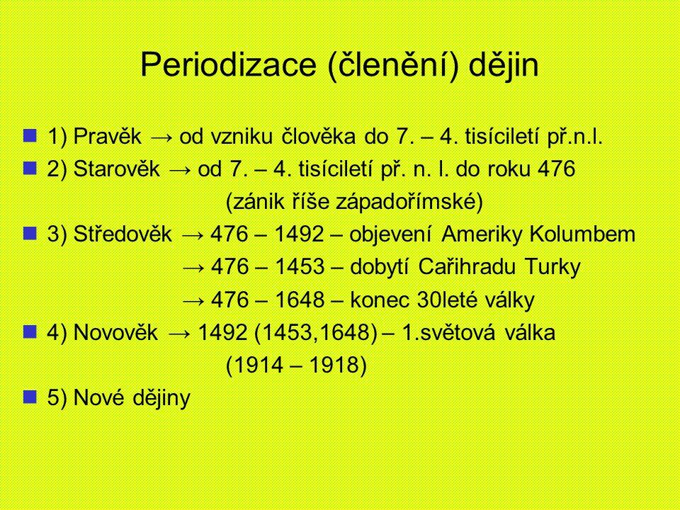 Periodizace (členění) dějin 1) Pravěk → od vzniku člověka do 7. – 4. tisíciletí př.n.l. 2) Starověk → od 7. – 4. tisíciletí př. n. l. do roku 476 (zán