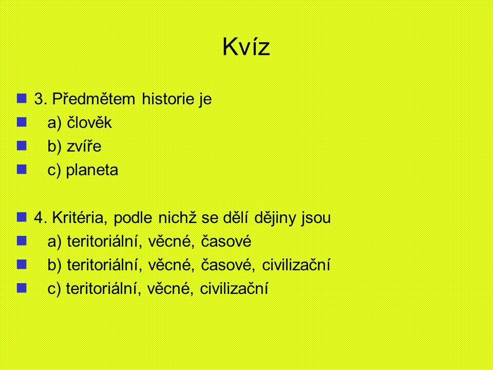 Kvíz 3. Předmětem historie je a) člověk b) zvíře c) planeta 4. Kritéria, podle nichž se dělí dějiny jsou a) teritoriální, věcné, časové b) teritoriáln