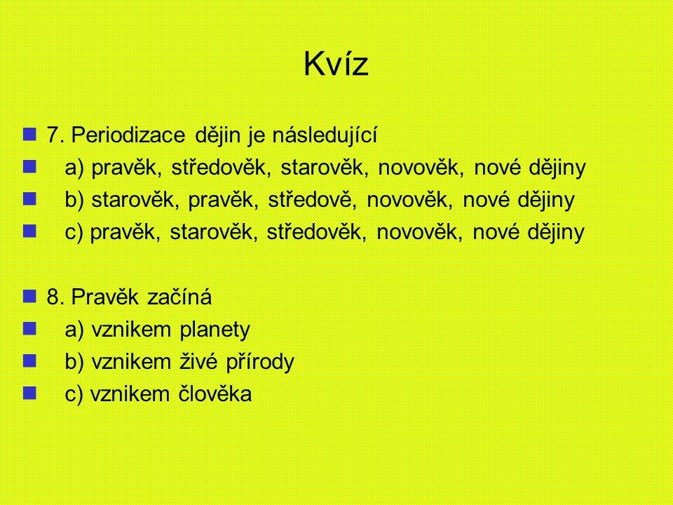 Kvíz 7. Periodizace dějin je následující a) pravěk, středověk, starověk, novověk, nové dějiny b) starověk, pravěk, středově, novověk, nové dějiny c) p