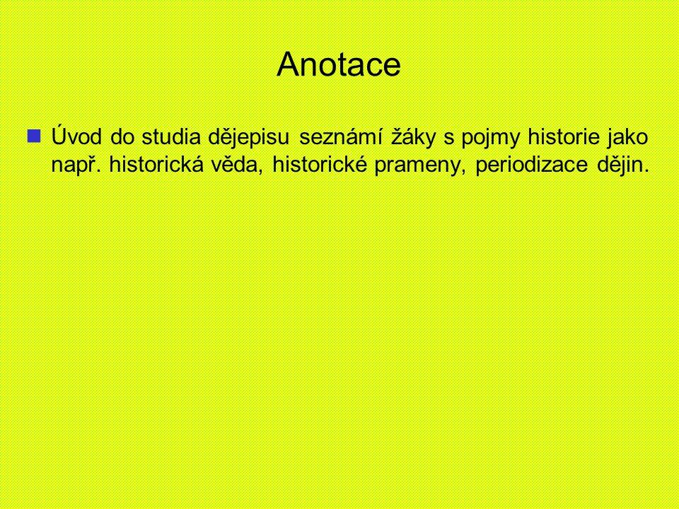Anotace Úvod do studia dějepisu seznámí žáky s pojmy historie jako např. historická věda, historické prameny, periodizace dějin.