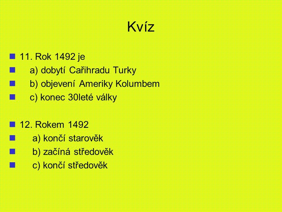 Kvíz 11. Rok 1492 je a) dobytí Cařihradu Turky b) objevení Ameriky Kolumbem c) konec 30leté války 12. Rokem 1492 a) končí starověk b) začíná středověk