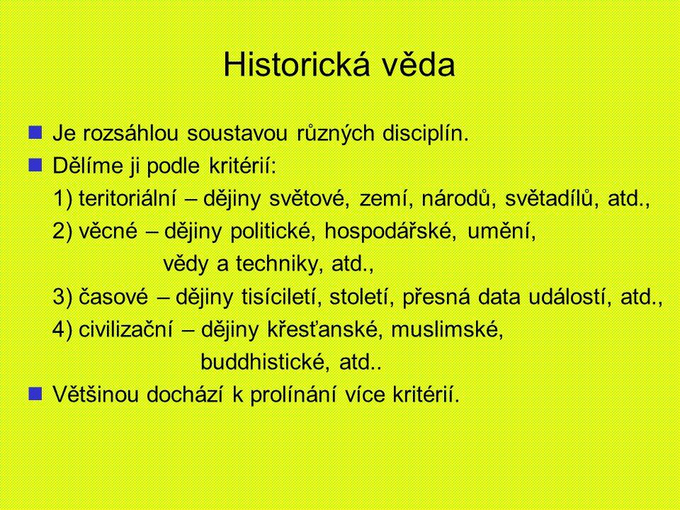 Historická věda Je rozsáhlou soustavou různých disciplín. Dělíme ji podle kritérií: 1) teritoriální – dějiny světové, zemí, národů, světadílů, atd., 2