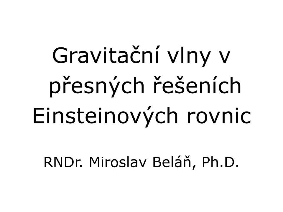 Gravitační vlny v přesných řešeních Einsteinových rovnic RNDr. Miroslav Beláň, Ph.D.