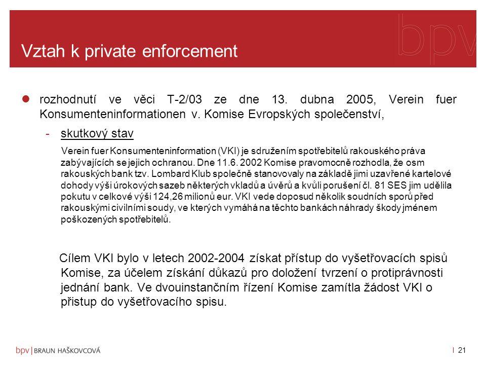 l 20 Vztah k private enforcement přístup k dokumentům Komise je obtížný, znemožňován Komisí omezováním práva k přístupu k informacím s jasným cílem, podpořit podniky při přijímání závazků, a zamezit jejich ohrožení soukromoprávními žalobami, a podní -rozhodnutí SPI ve věci T-2/03 ze dne 13.