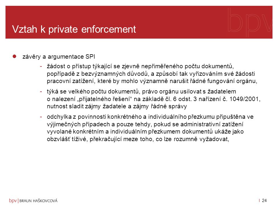 l 23 Vztah k private enforcement závěry a argumentace SPI -obecně povinnost Komise konkrétního a individuálního přezkumu dokumentů uvedených v žádosti za účelem zjištění, zda se na ně aplikuje jedna z výjimek -X podle principu proporcionality se vyžaduje aby akty orgánů Společenství nepřekračovaly meze toho, co je vhodné a nezbytné k dosažení sledovaných cílů, přičemž se rozumí, že když se nabízí výběr z několika vhodných opatření, je třeba zvolit to, které je nejméně omezující, a že způsobené obtíže nesmějí být nepřiměřené vzhledem ke sledovaným cílům (rozsudek Soudního dvora ze dne 5.
