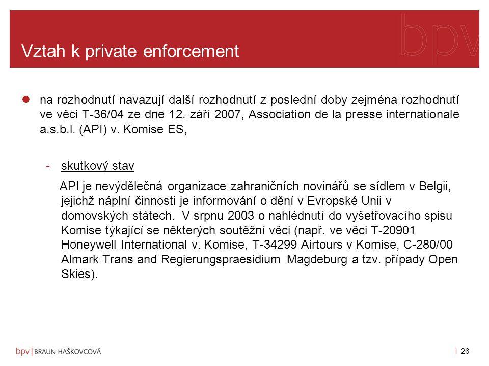 l 25 Vztah k private enforcement Zhodnocení rozsudku: -soud zrušil napadené rozhodnutí Komise o odepření přístupu k dokumentů spíše kvůli formálním vadám postupu při odůvodnění odepření přístupu, -neexistuje obecně deklarovaná povinnost Komise zajistit předání informací z řízení před Komisí poškozeným podnikům a spotřebitelům za účelem uplatnění náhrady škod, -Komise je zásadně proti takovému zveřejňování dokumentů, což je ku prospěchu spolupráce vyšetřovaných podniků s Komisí, ale v podstatě zamezuje rozvoje private enforcement, což je jedna z dalších priorit Komise -při pečlivém logickém a řádném individuálním přezkumu dokumentů a jeho odůvodnění v rozhodnutí, které odpírá právo na přístup z odkazem na aplikující se výjimky, bude mít Komise možnost s úspěchem odpírat právo na přístup do vyšetřovacího spisu.