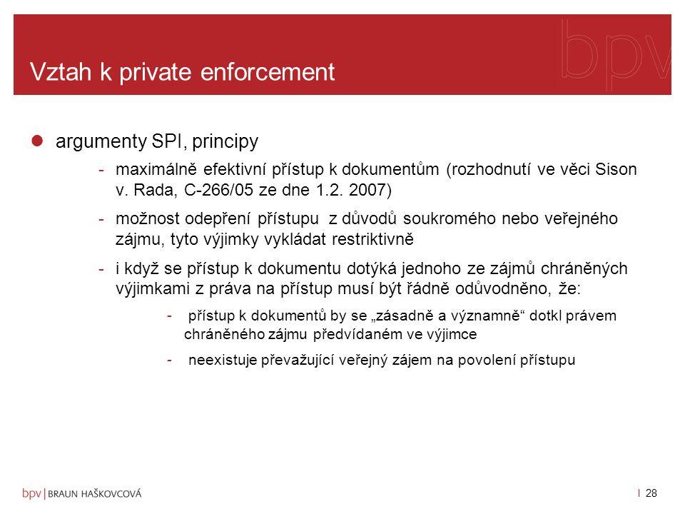 l 27 Vztah k private enforcement argumenty Komise pro odepření přístupu -ohledně některých účastníků rozhodnutí probíhá řízení u odvolacích soudů, nahlížení třetích subjektů do vyšetřovacího spisu by mohlo negativně ovlivnit jejich procesní obranu, -u případů sice uzavřených, probíhají-li ale jiná řízení s nimi spojených, např.