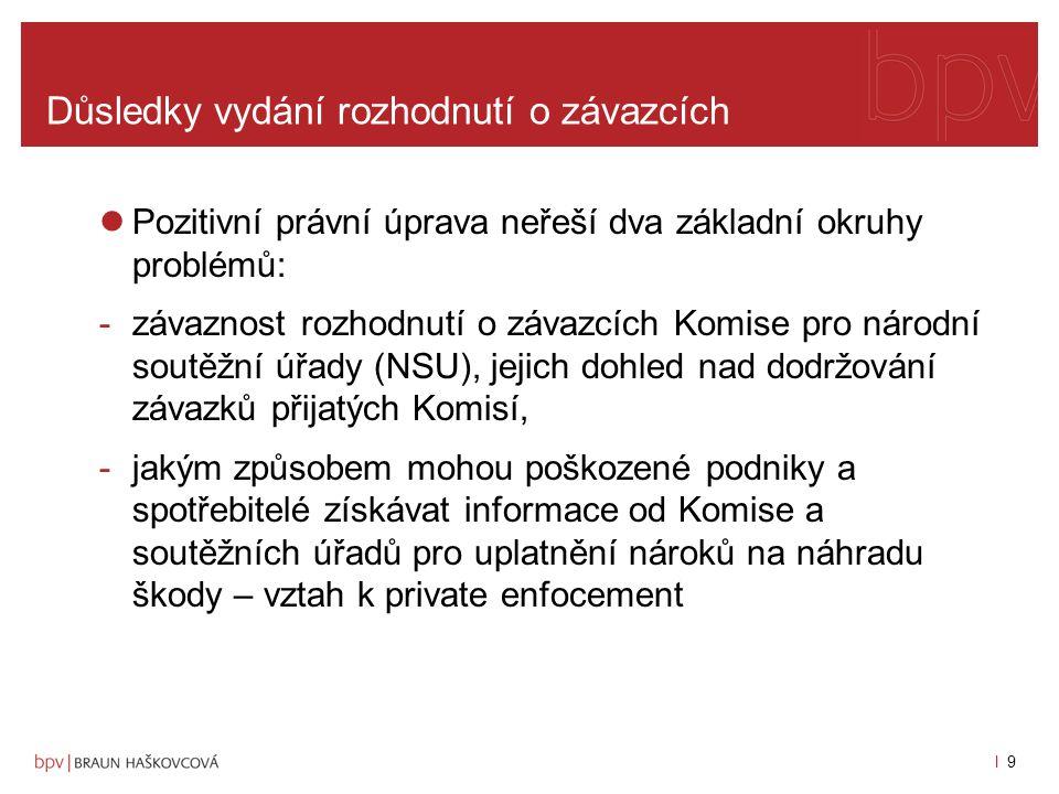 l 9l 9 Důsledky vydání rozhodnutí o závazcích Pozitivní právní úprava neřeší dva základní okruhy problémů: -závaznost rozhodnutí o závazcích Komise pro národní soutěžní úřady (NSU), jejich dohled nad dodržování závazků přijatých Komisí, -jakým způsobem mohou poškozené podniky a spotřebitelé získávat informace od Komise a soutěžních úřadů pro uplatnění nároků na náhradu škody – vztah k private enfocement