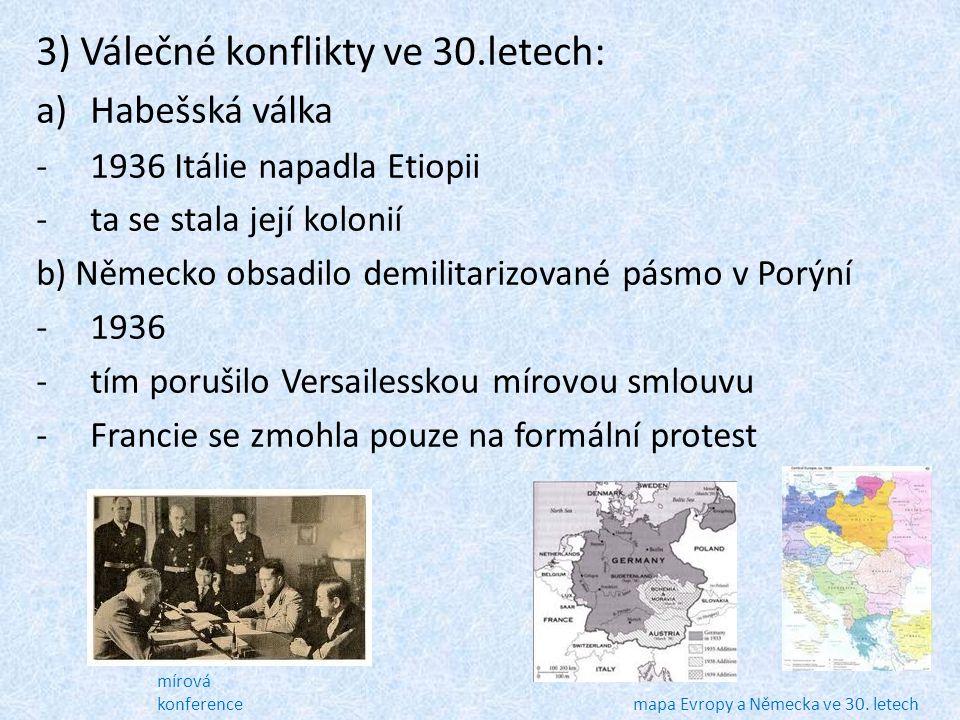 3) Válečné konflikty ve 30.letech: a)Habešská válka -1936 Itálie napadla Etiopii -ta se stala její kolonií b) Německo obsadilo demilitarizované pásmo