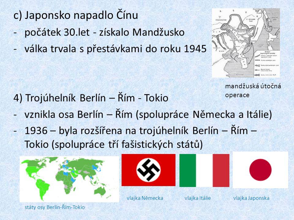 c) Japonsko napadlo Čínu -počátek 30.let - získalo Mandžusko -válka trvala s přestávkami do roku 1945 4) Trojúhelník Berlín – Řím - Tokio -vznikla osa