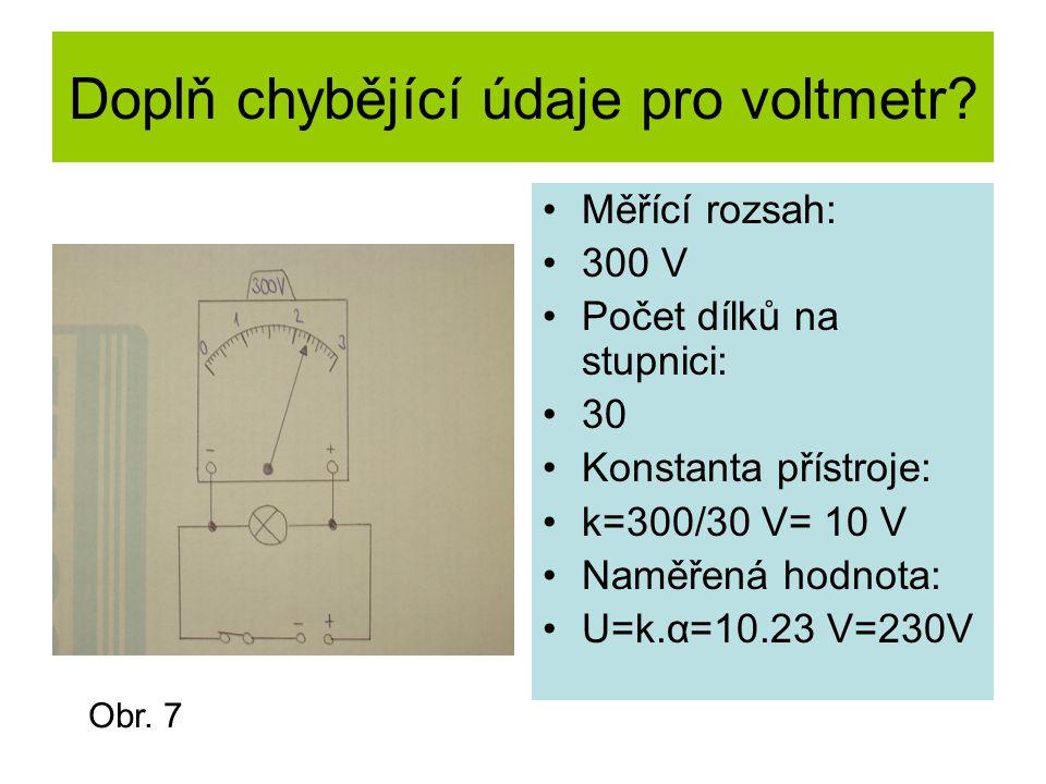 Doplň chybějící údaje pro voltmetr? Měřící rozsah: 300 V Počet dílků na stupnici: 30 Konstanta přístroje: k=300/30 V= 10 V Naměřená hodnota: U=k.α=10.