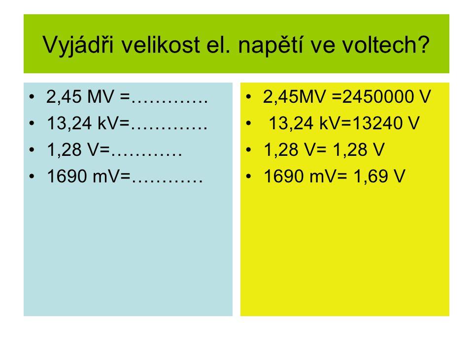 Vyjádři velikost el. napětí ve voltech? 2,45 MV =…………. 13,24 kV=…………. 1,28 V=………… 1690 mV=………… 2,45MV =2450000 V 13,24 kV=13240 V 1,28 V= 1,28 V 1690
