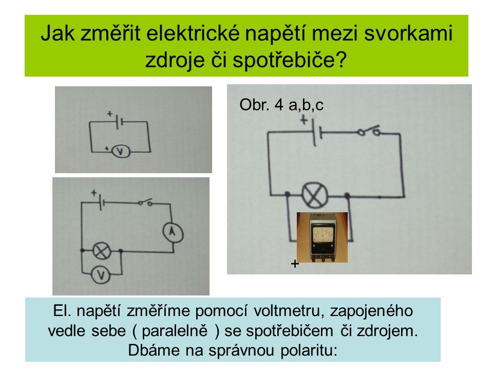 Jak změřit elektrické napětí mezi svorkami zdroje či spotřebiče? El. napětí změříme pomocí voltmetru, zapojeného vedle sebe ( paralelně ) se spotřebič