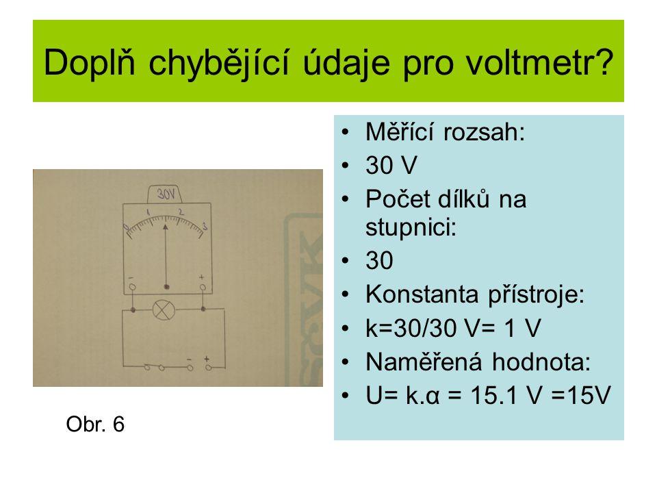 Doplň chybějící údaje pro voltmetr? Měřící rozsah: 30 V Počet dílků na stupnici: 30 Konstanta přístroje: k=30/30 V= 1 V Naměřená hodnota: U= k.α = 15.