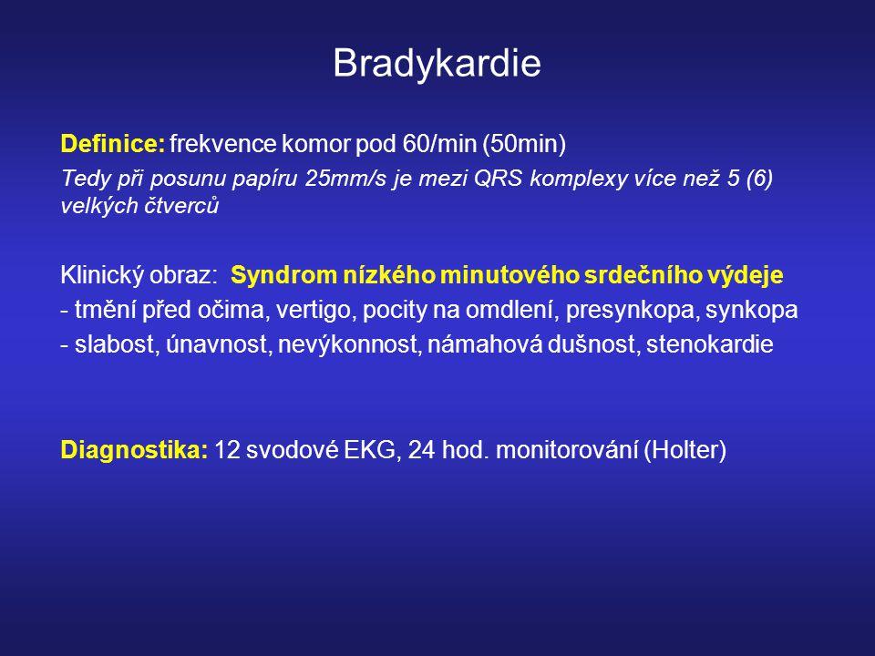 Bradykardie Definice: frekvence komor pod 60/min (50min) Tedy při posunu papíru 25mm/s je mezi QRS komplexy více než 5 (6) velkých čtverců Klinický obraz: Syndrom nízkého minutového srdečního výdeje - tmění před očima, vertigo, pocity na omdlení, presynkopa, synkopa - slabost, únavnost, nevýkonnost, námahová dušnost, stenokardie Diagnostika: 12 svodové EKG, 24 hod.