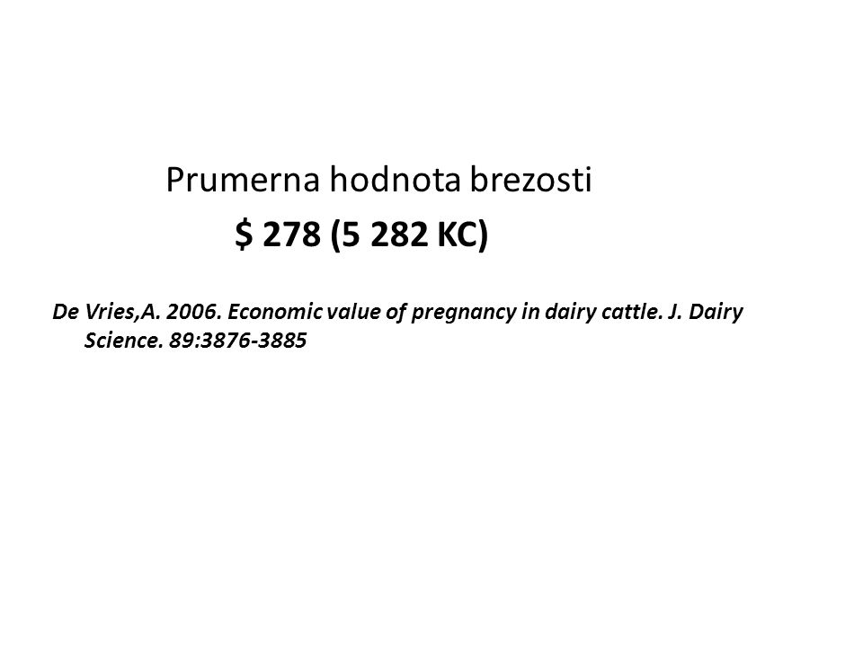 Prumerna hodnota brezosti $ 278 (5 282 KC) De Vries,A. 2006. Economic value of pregnancy in dairy cattle. J. Dairy Science. 89:3876-3885