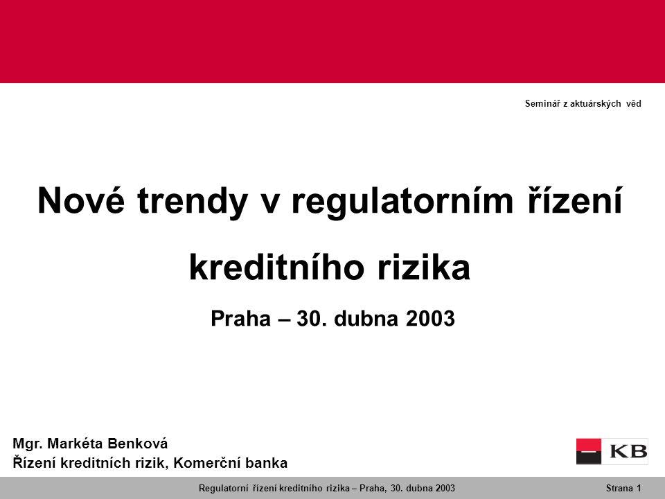 Regulatorní řízení kreditního rizika – Praha, 30. dubna 2003Strana 1 Seminář z aktuárských věd Mgr. Markéta Benková Řízení kreditních rizik, Komerční