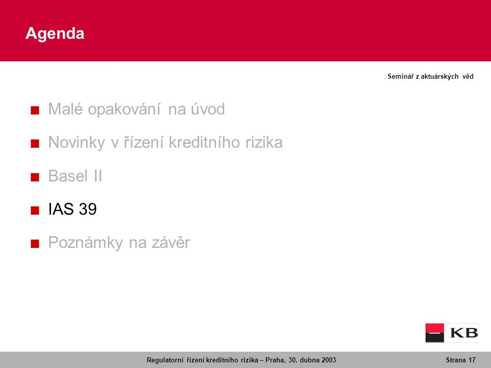 Regulatorní řízení kreditního rizika – Praha, 30. dubna 2003Strana 17 Seminář z aktuárských věd Agenda ■ Malé opakování na úvod ■ Novinky v řízení kre