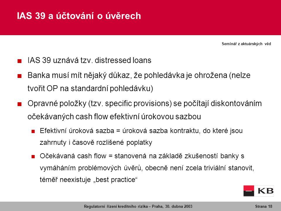 Regulatorní řízení kreditního rizika – Praha, 30. dubna 2003Strana 18 Seminář z aktuárských věd ■ IAS 39 uznává tzv. distressed loans ■ Banka musí mít