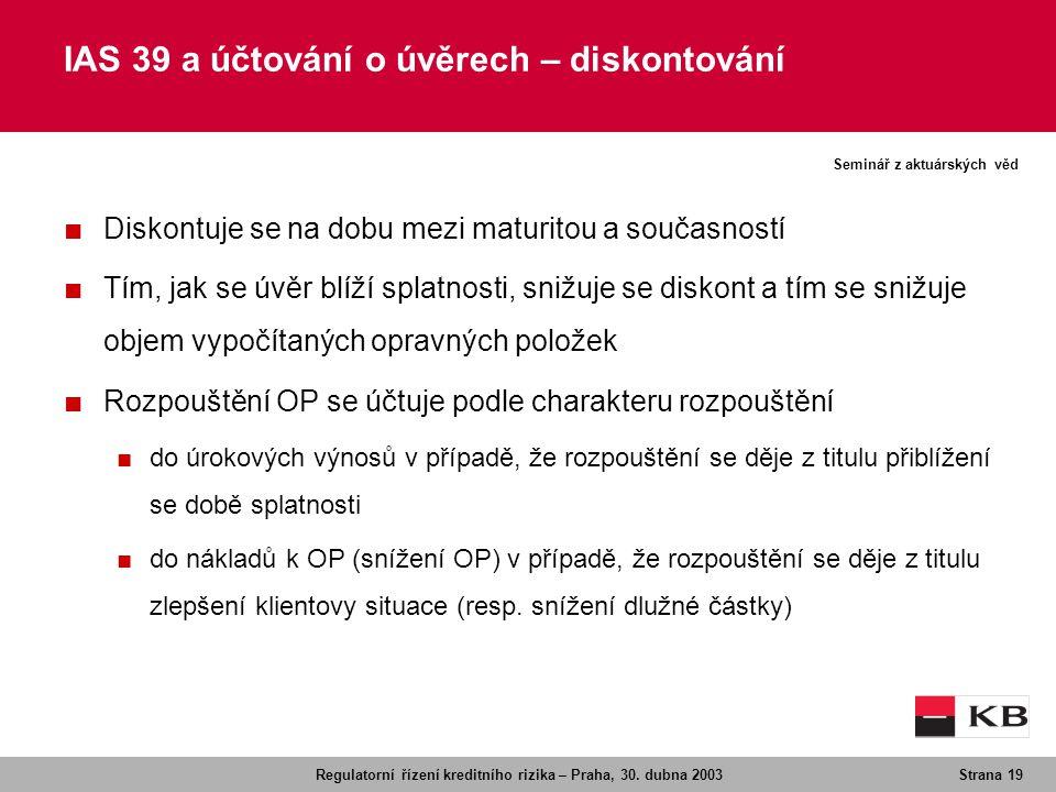 Regulatorní řízení kreditního rizika – Praha, 30. dubna 2003Strana 19 Seminář z aktuárských věd ■ Diskontuje se na dobu mezi maturitou a současností ■
