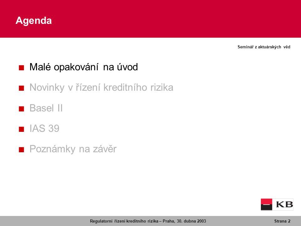 Regulatorní řízení kreditního rizika – Praha, 30. dubna 2003Strana 2 Seminář z aktuárských věd Agenda ■ Malé opakování na úvod ■ Novinky v řízení kred