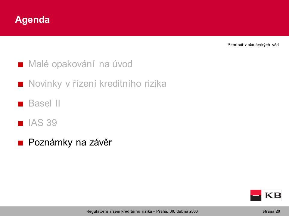 Regulatorní řízení kreditního rizika – Praha, 30. dubna 2003Strana 20 Seminář z aktuárských věd Agenda ■ Malé opakování na úvod ■ Novinky v řízení kre