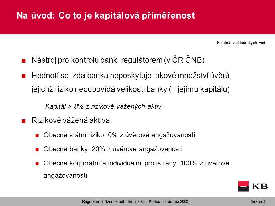Regulatorní řízení kreditního rizika – Praha, 30. dubna 2003Strana 3 Seminář z aktuárských věd Na úvod: Co to je kapitálová přiměřenost ■ Nástroj pro