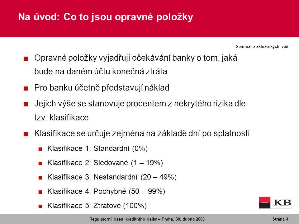 Regulatorní řízení kreditního rizika – Praha, 30. dubna 2003Strana 4 Seminář z aktuárských věd Na úvod: Co to jsou opravné položky ■ Opravné položky v